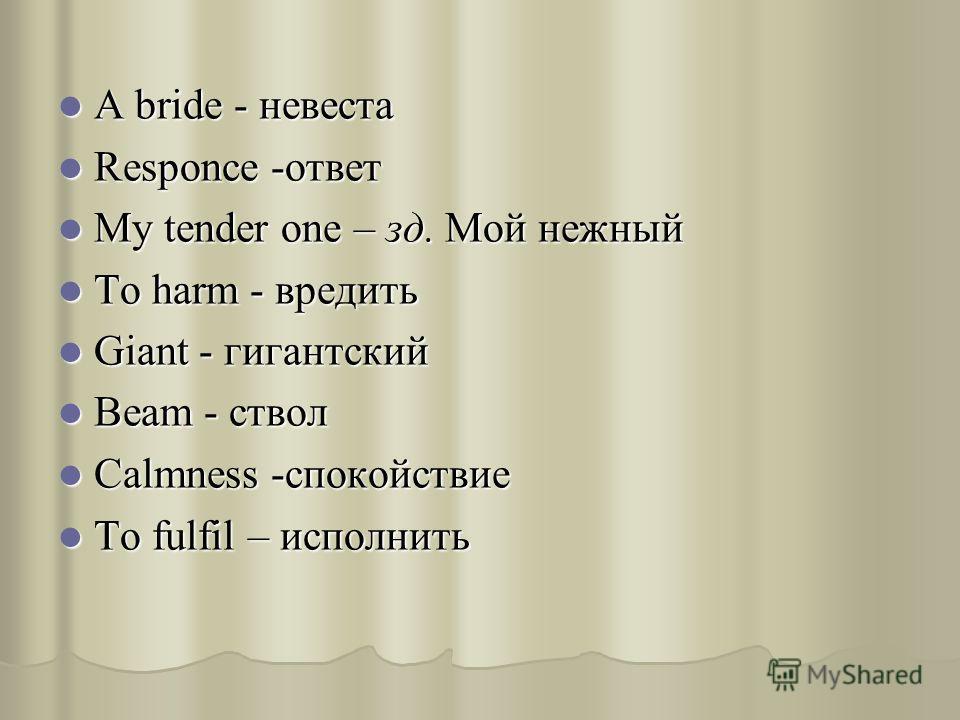 A bride - невеста A bride - невеста Responce -ответ Responce -ответ My tender one – зд. Мой нежный My tender one – зд. Мой нежный To harm - вредить To harm - вредить Giant - гигантский Giant - гигантский Beam - ствол Beam - ствол Calmness -спокойстви