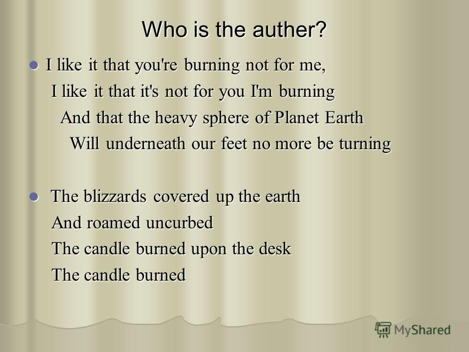 Who is the auther? I like it that you're burning not for me, I like it that you're burning not for me, I like it that it's not for you I'm burning I like it that it's not for you I'm burning And that the heavy sphere of Planet Earth And that the heav