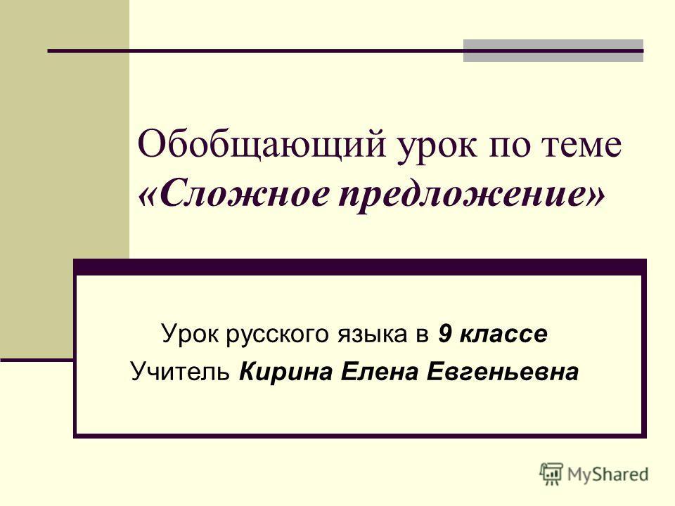 Обобщающий урок по теме «Сложное предложение» Урок русского языка в 9 классе Учитель Кирина Елена Евгеньевна