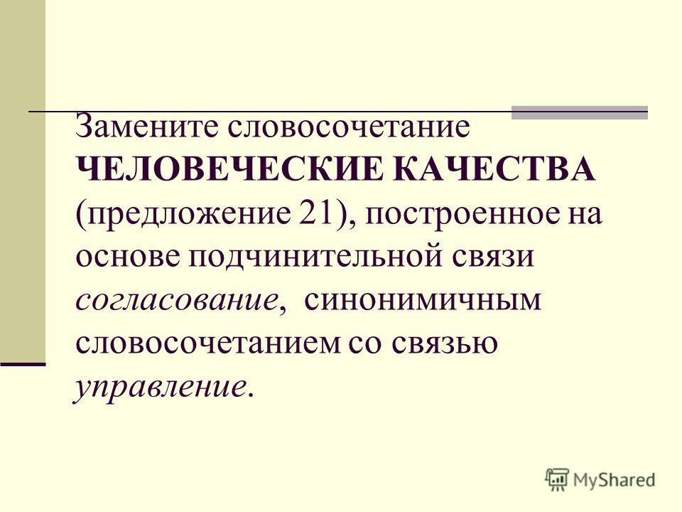 Замените словосочетание ЧЕЛОВЕЧЕСКИЕ КАЧЕСТВА (предложение 21), построенное на основе подчинительной связи согласование, синонимичным словосочетанием со связью управление.