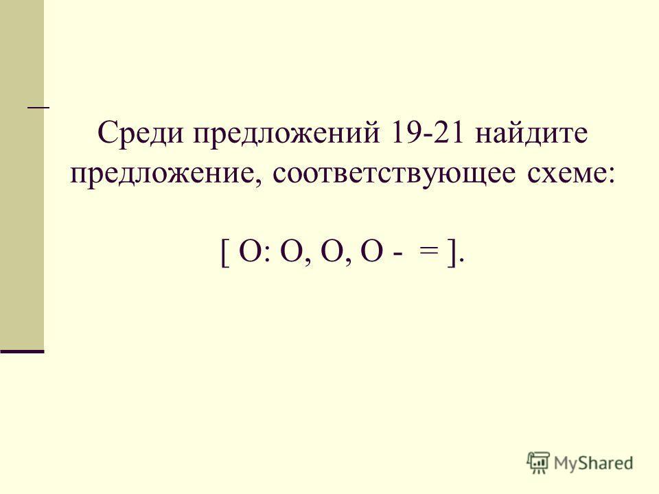 Среди предложений 19-21 найдите предложение, соответствующее схеме: [ O: O, O, O - = ].