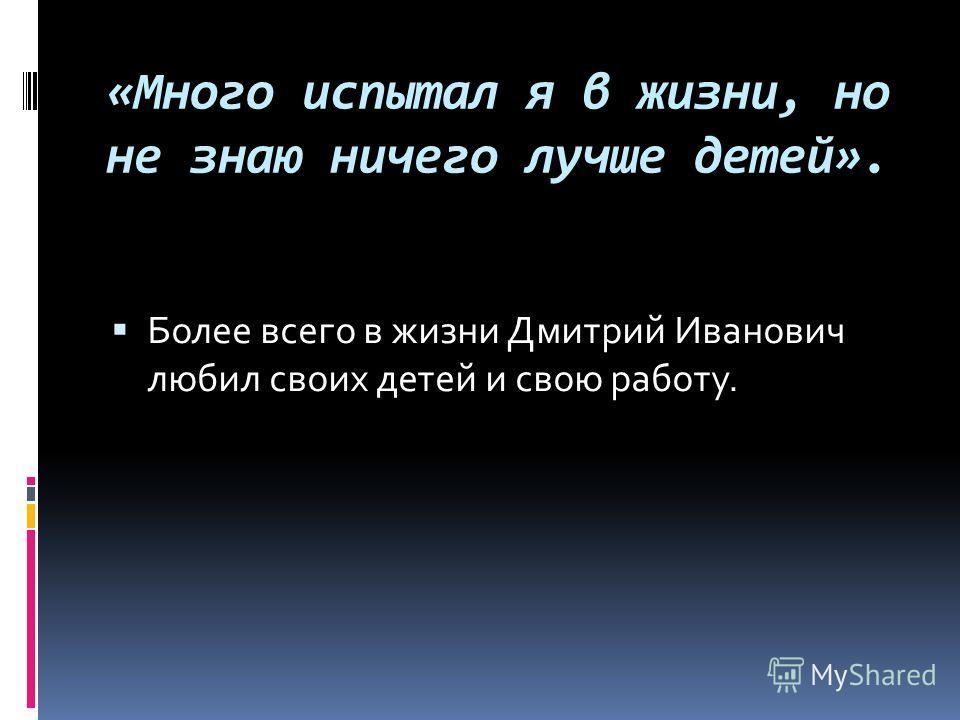 «Много испытал я в жизни, но не знаю ничего лучше детей». Более всего в жизни Дмитрий Иванович любил своих детей и свою работу.