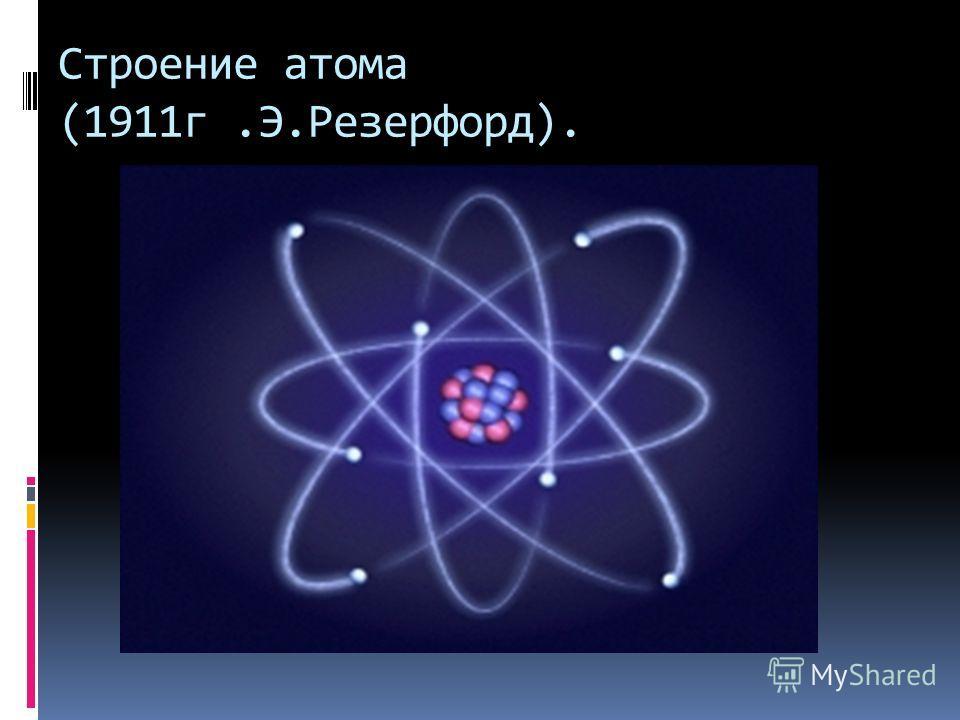 Строение атома (1911г.Э.Резерфорд).