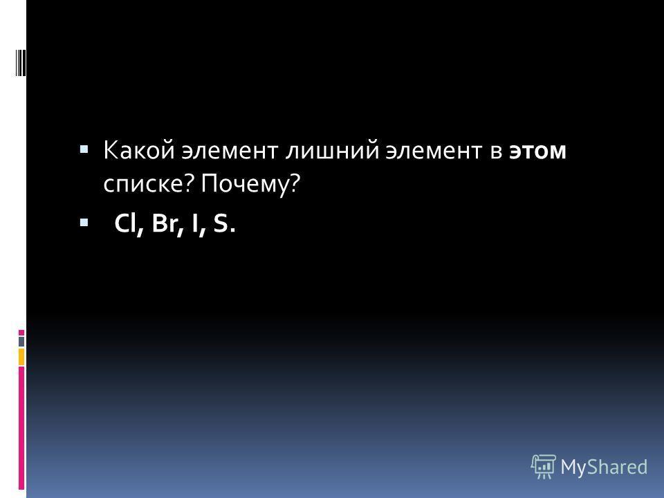 Какой элемент лишний элемент в этом списке? Почему? Cl, Br, I, S.