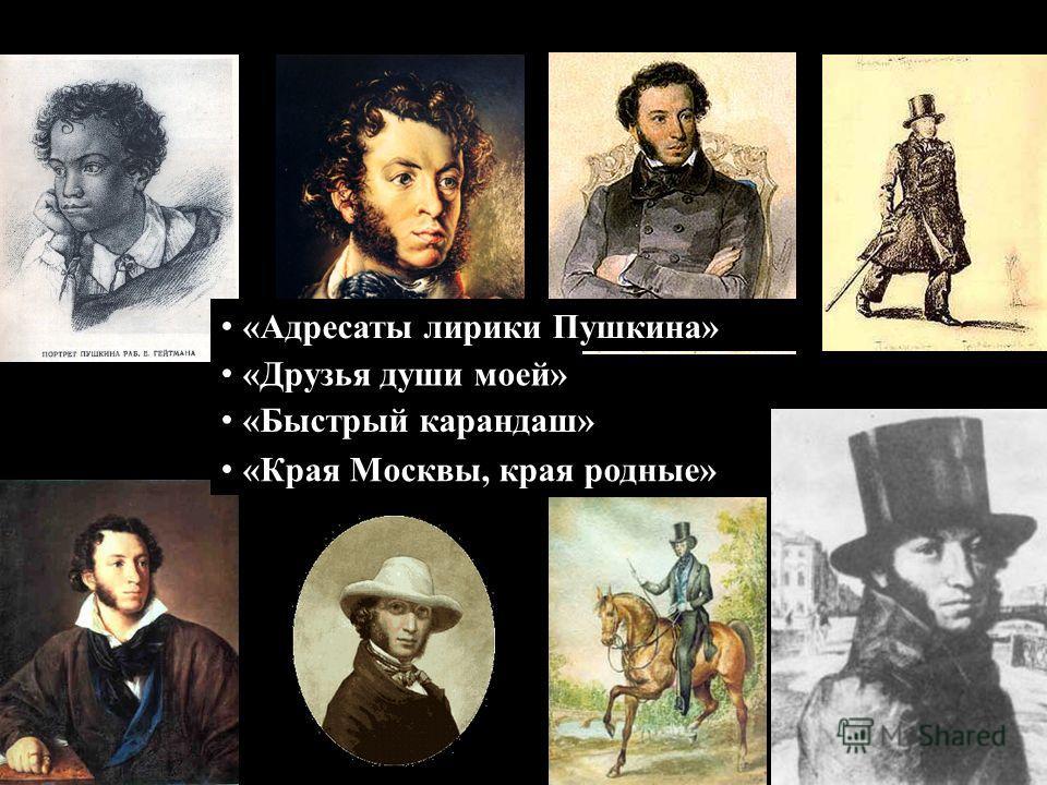 «Адресаты лирики Пушкина» «Друзья души моей» «Быстрый карандаш» «Края Москвы, края родные»
