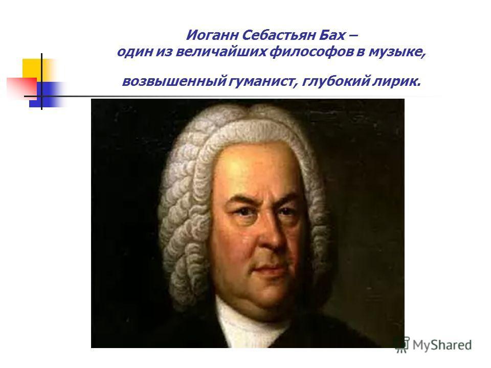 Иоганн Себастьян Бах – один из величайших философов в музыке, возвышенный гуманист, глубокий лирик.