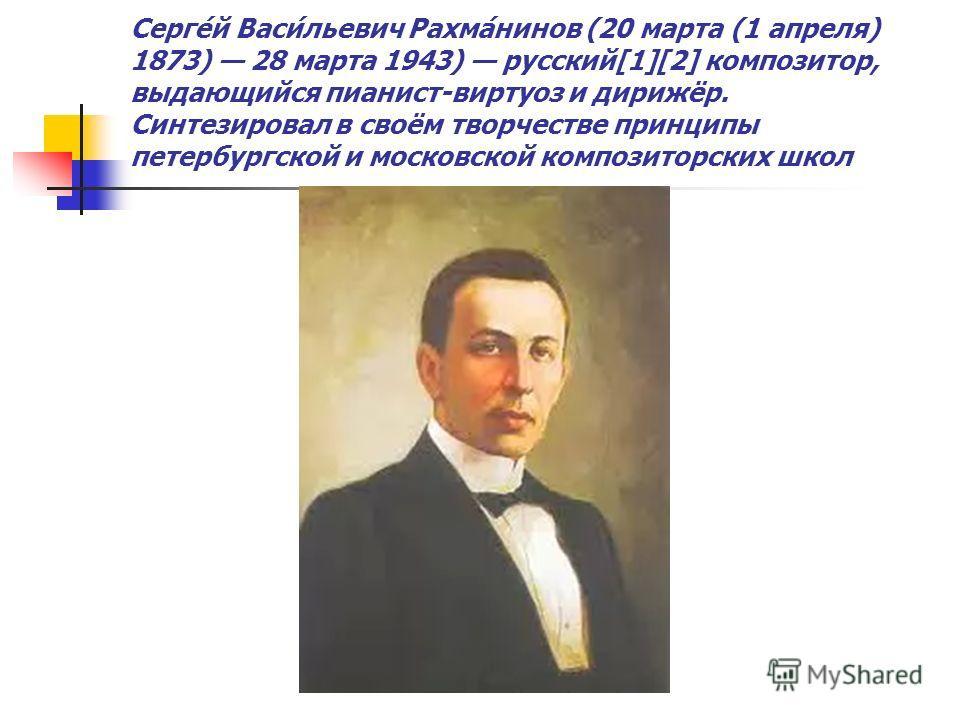 Серге́й Васи́льевич Рахма́нинов (20 марта (1 апреля) 1873) 28 марта 1943) русский[1][2] композитор, выдающийся пианист-виртуоз и дирижёр. Синтезировал в своём творчестве принципы петербургской и московской композиторских школ