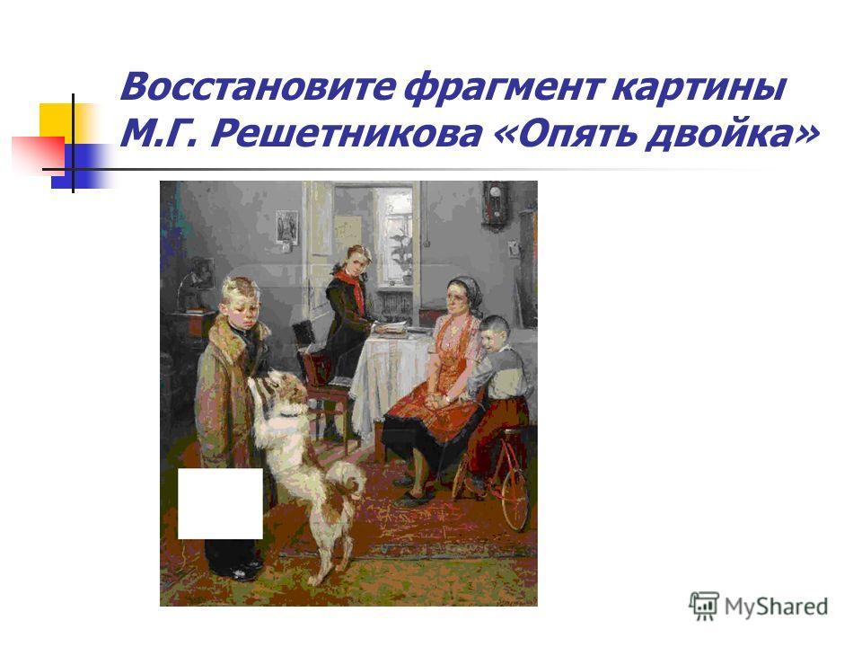 Восстановите фрагмент картины М.Г. Решетникова «Опять двойка»
