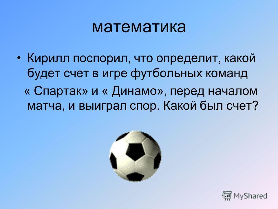 математика Кирилл поспорил, что определит, какой будет счет в игре футбольных команд « Спартак» и « Динамо», перед началом матча, и выиграл спор. Какой был счет?