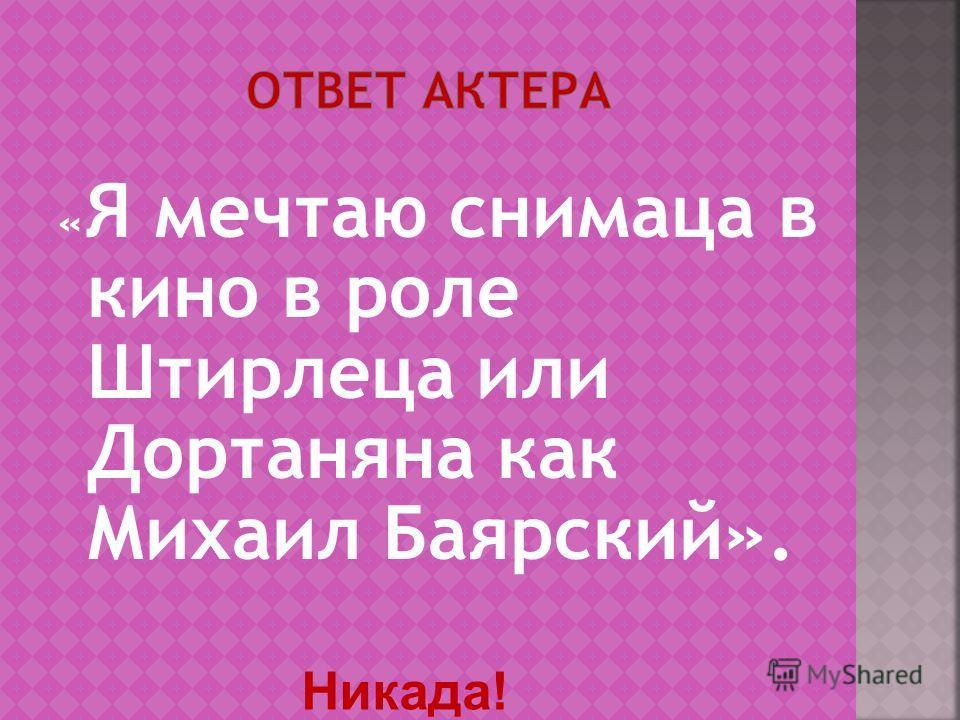 « Я мечтаю снимаца в кино в роле Штирлеца или Дортаняна как Михаил Баярский». Никада!