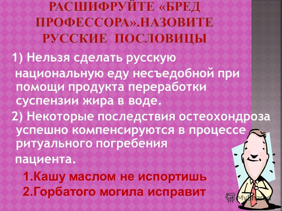 1) Нельзя сделать русскую национальную еду несъедобной при помощи продукта переработки суспензии жира в воде. 2) Некоторые последствия остеохондроза успешно компенсируются в процессе ритуального погребения пациента. 1.Кашу маслом не испортишь 2.Горба
