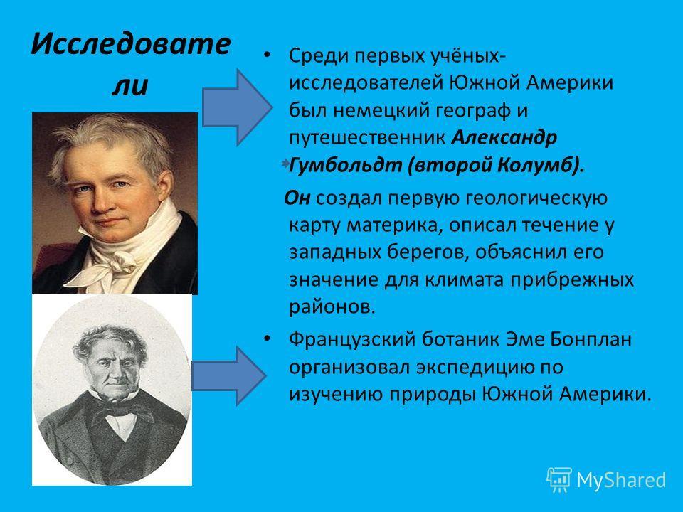 Исследовате ли Среди первых учёных- исследователей Южной Америки был немецкий географ и путешественник Александр Гумбольдт (второй Колумб). Он создал первую геологическую карту материка, описал течение у западных берегов, объяснил его значение для кл