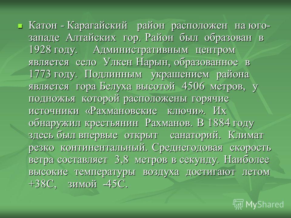 Катон - Карагайский район расположен на юго- западе Алтайских гор. Район был образован в 1928 году. Административным центром является село Улкен Нарын, образованное в 1773 году. Подлинным украшением района является гора Белуха высотой 4506 метров, у