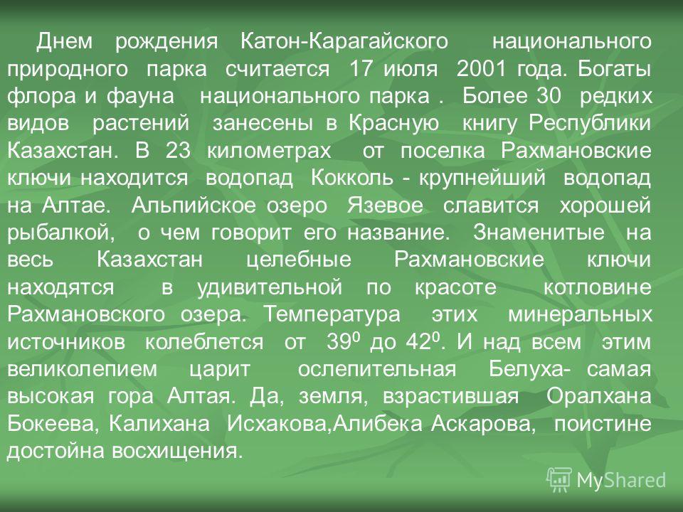 Днем рождения Катон-Карагайского национального природного парка считается 17 июля 2001 года. Богаты флора и фауна национального парка. Более 30 редких видов растений занесены в Красную книгу Республики Казахстан. В 23 километрах от поселка Рахмановск