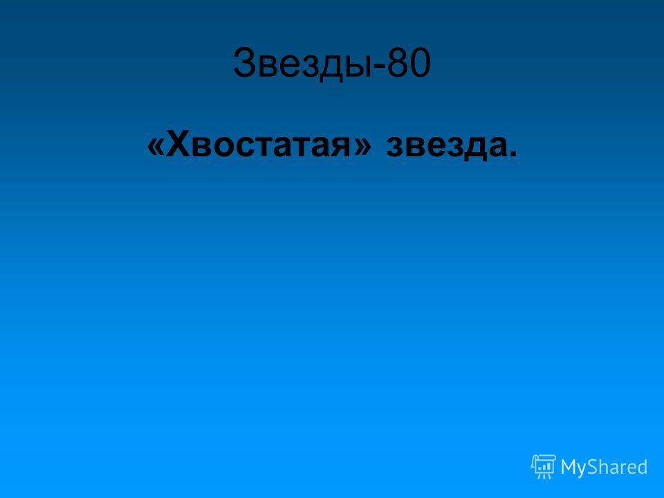 Звезды-80 «Хвостатая» звезда.