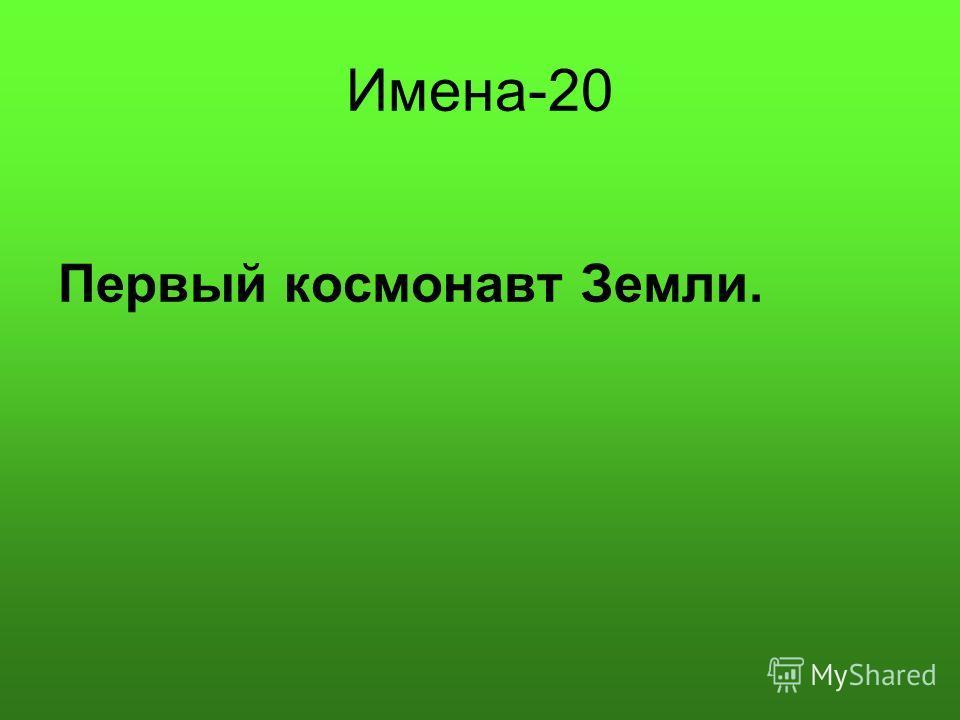 Имена-20 Первый космонавт Земли.