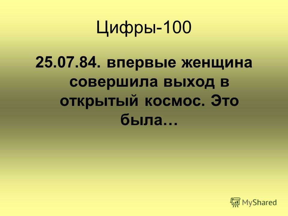 Цифры-100 25.07.84. впервые женщина совершила выход в открытый космос. Это была…