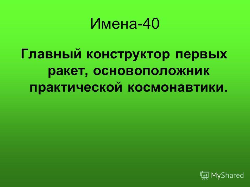 Имена-40 Главный конструктор первых ракет, основоположник практической космонавтики.