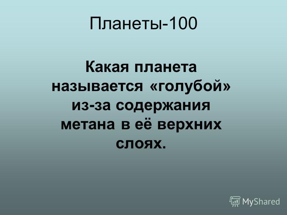 Планеты-100 Какая планета называется «голубой» из-за содержания метана в её верхних слоях.