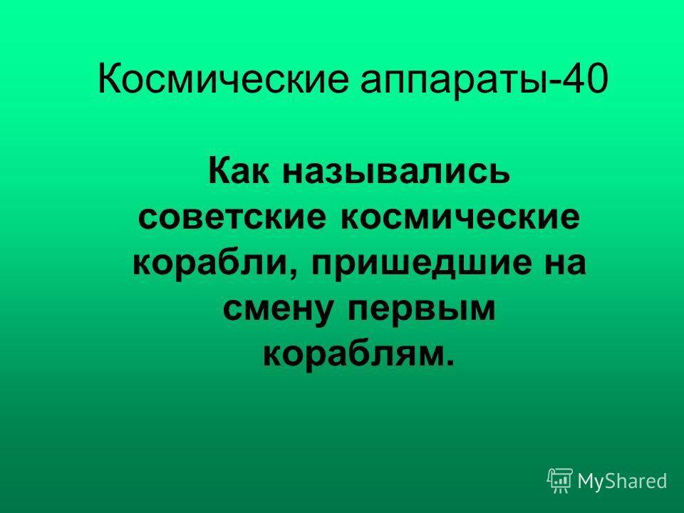 Космические аппараты-40 Как назывались советские космические корабли, пришедшие на смену первым кораблям.