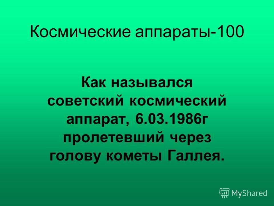 Космические аппараты-100 Как назывался советский космический аппарат, 6.03.1986г пролетевший через голову кометы Галлея.