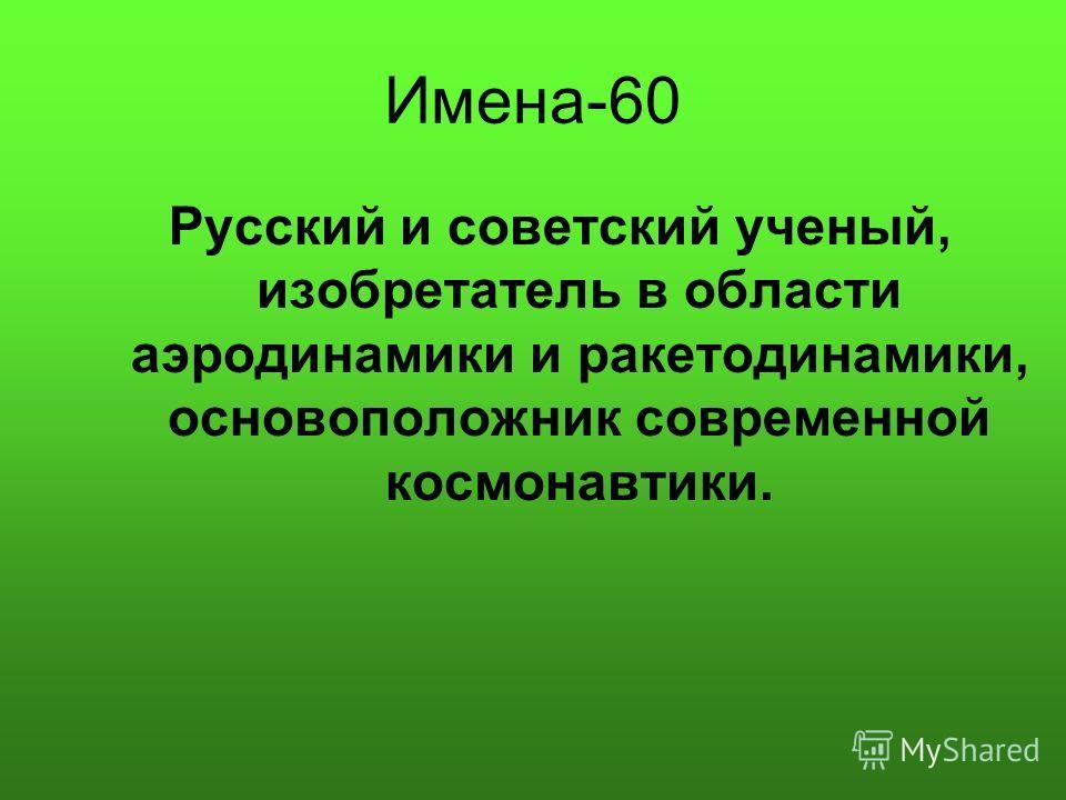 Имена-60 Русский и советский ученый, изобретатель в области аэродинамики и ракетодинамики, основоположник современной космонавтики.