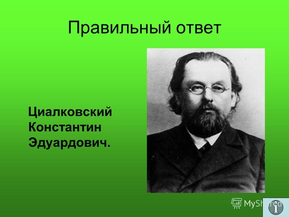 Правильный ответ Циалковский Константин Эдуардович.