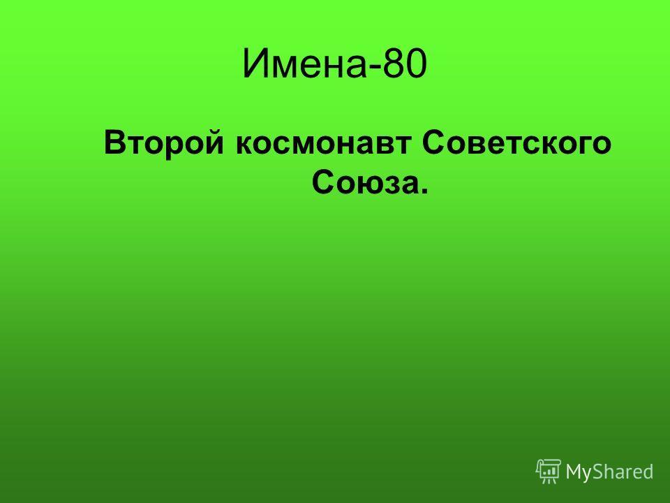 Имена-80 Второй космонавт Советского Союза.