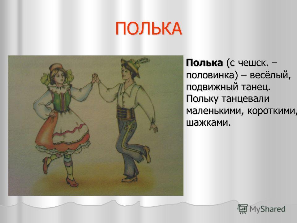ПОЛЬКА Полька (с чешск. – половинка) – весёлый, подвижный танец. Польку танцевали маленькими, короткими, шажками. Полька (с чешск. – половинка) – весёлый, подвижный танец. Польку танцевали маленькими, короткими, шажками.