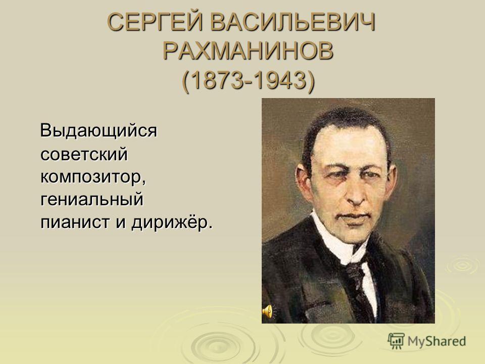 СЕРГЕЙ ВАСИЛЬЕВИЧ РАХМАНИНОВ (1873-1943) Выдающийся советский композитор, гениальный пианист и дирижёр. Выдающийся советский композитор, гениальный пианист и дирижёр.