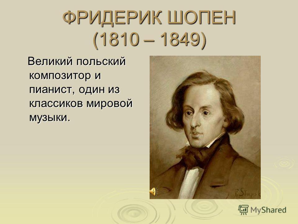 ФРИДЕРИК ШОПЕН (1810 – 1849) Великий польский композитор и пианист, один из классиков мировой музыки. Великий польский композитор и пианист, один из классиков мировой музыки.