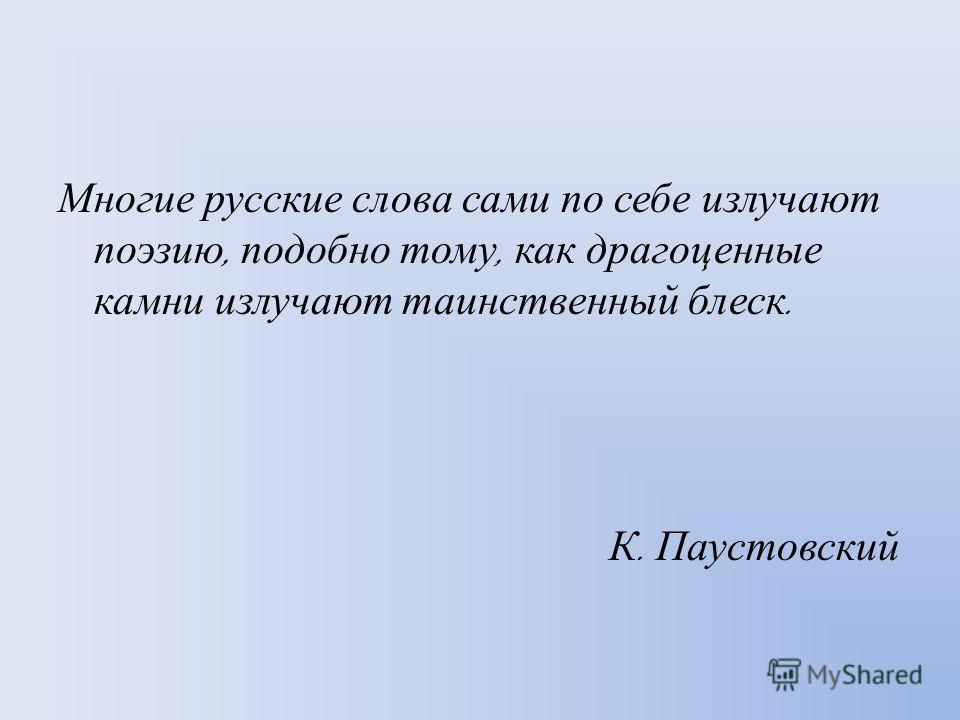 Многие русские слова сами по себе излучают поэзию, подобно тому, как драгоценные камни излучают таинственный блеск. К. Паустовский
