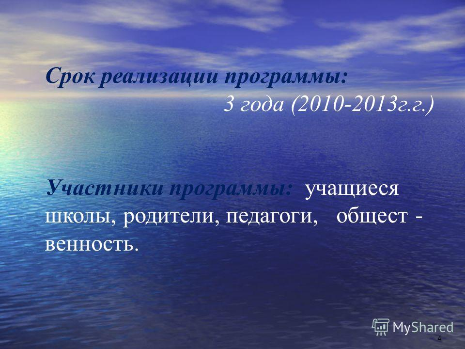 Срок реализации программы : 3 года (2010-2013 г. г.) Участники программы : учащиеся школы, родители, педагоги, общест - венность. 4