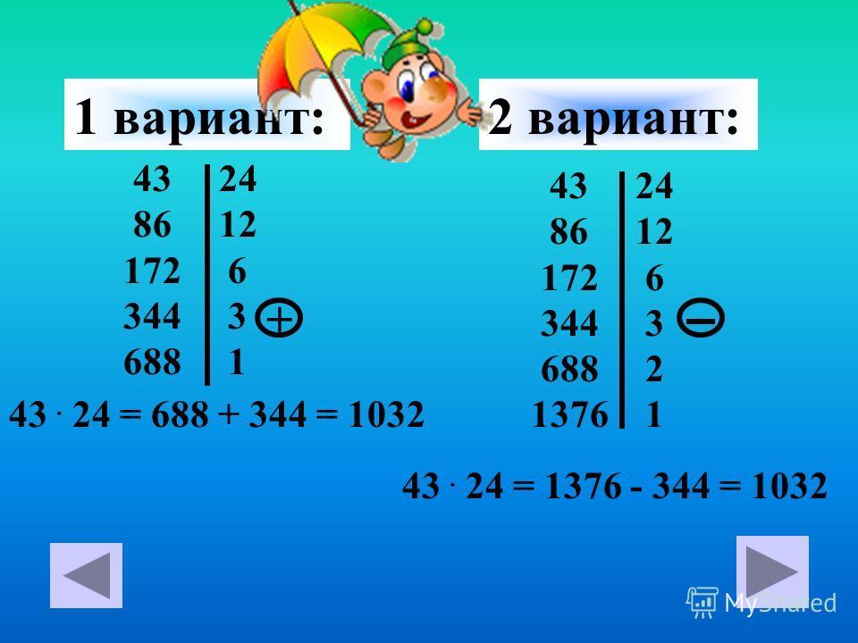 43 24 86 12 172 6 344 3 688 1 43. 24 = 688 + 344 = 1032 + 1 вариант: 43 24 86 12 172 6 344 3 688 2 1376 1 43. 24 = 1376 - 344 = 1032 2 вариант:
