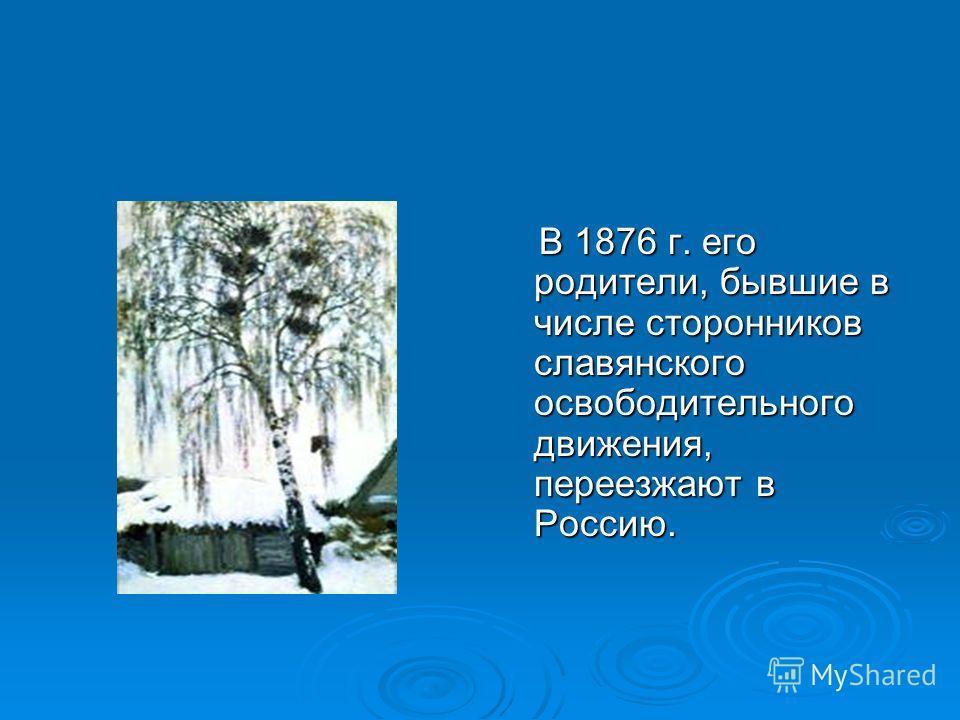 В 1876 г. его родители, бывшие в числе сторонников славянского освободительного движения, переезжают в Россию. В 1876 г. его родители, бывшие в числе сторонников славянского освободительного движения, переезжают в Россию.
