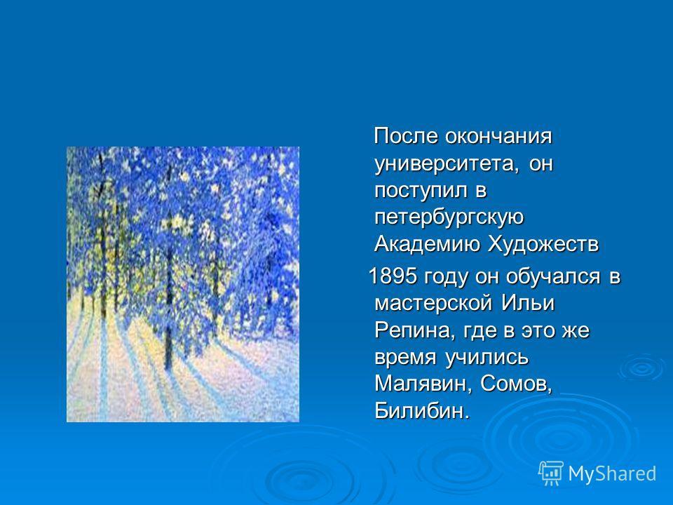 После окончания университета, он поступил в петербургскую Академию Художеств После окончания университета, он поступил в петербургскую Академию Художеств 1895 году он обучался в мастерской Ильи Репина, где в это же время учились Малявин, Сомов, Билиб