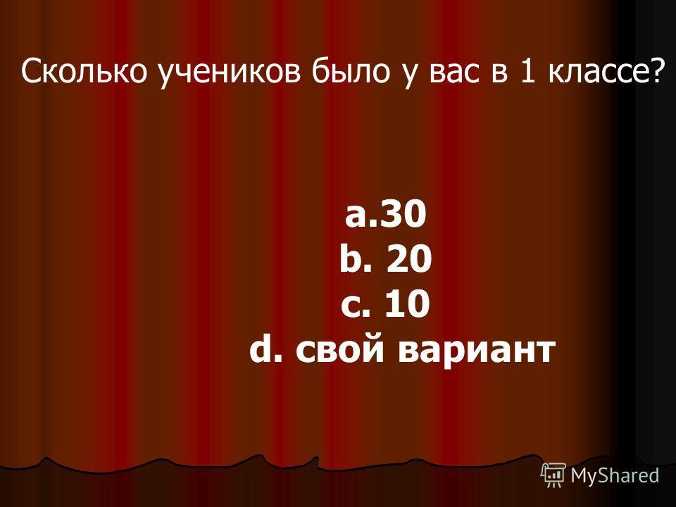 Сколько учеников было у вас в 1 классе? a.30 b. 20 c. 10 d. свой вариант