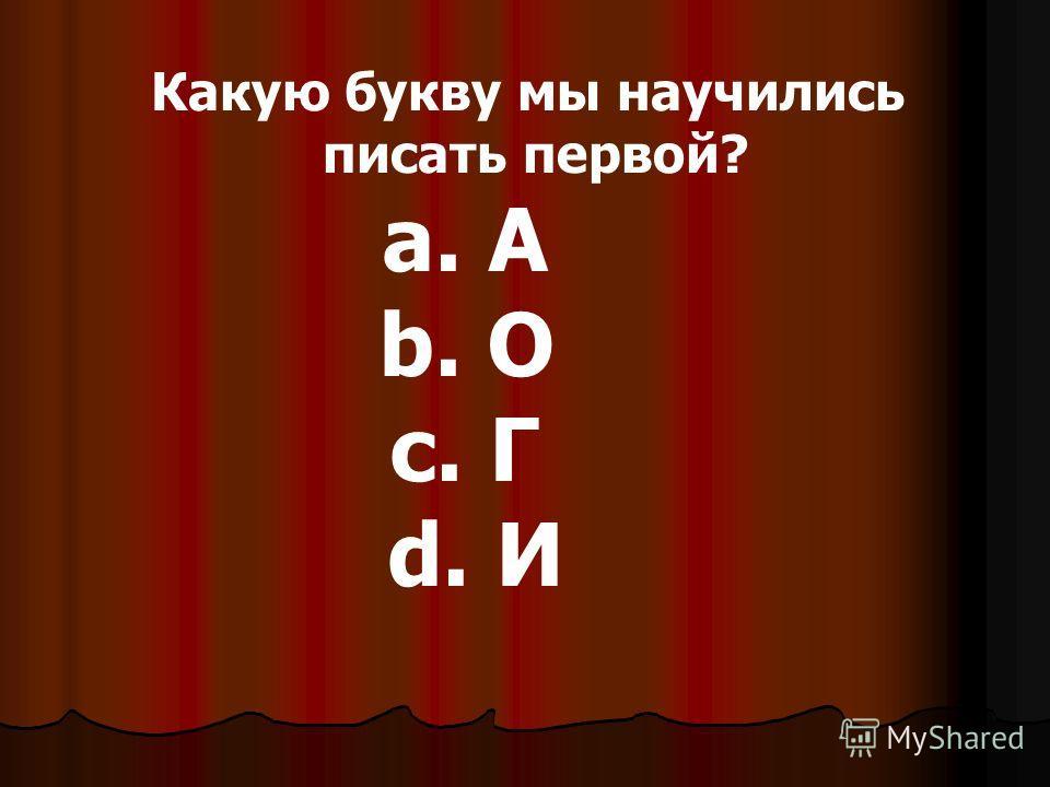 Какую букву мы научились писать первой? a. А b. О c. Г d. И