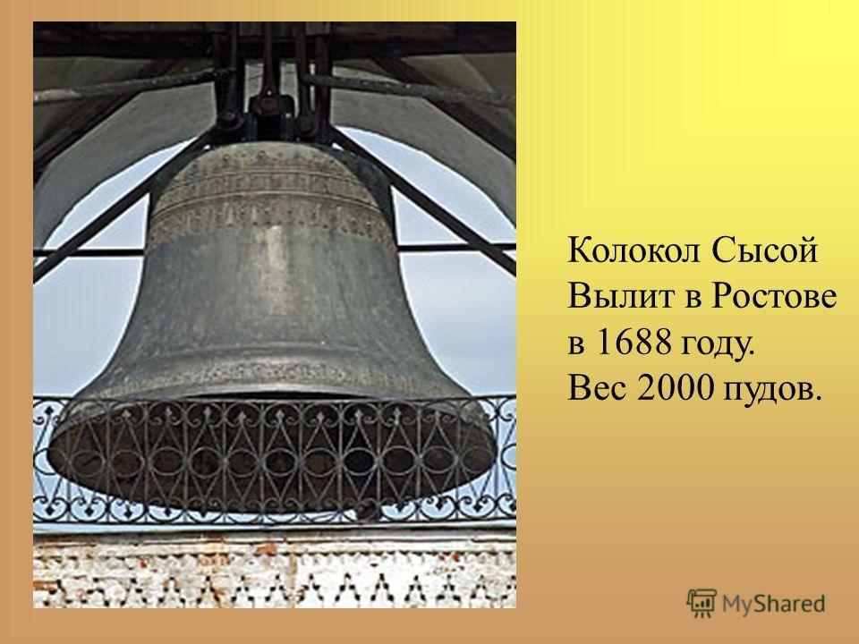 Колокол Сысой Вылит в Ростове в 1688 году. Вес 2000 пудов.