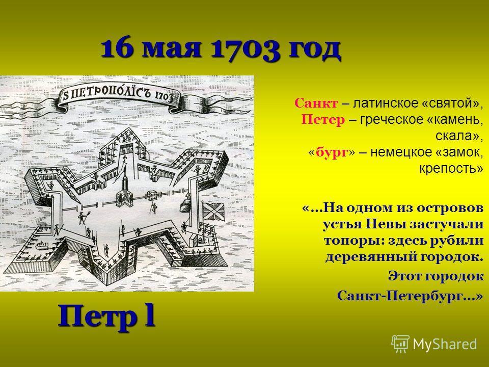 16 мая 1703 год Санкт – латинское «святой», Петер – греческое «камень, скала», «бург» – немецкое «замок, крепость» «…На одном из островов устья Невы застучали топоры: здесь рубили деревянный городок. Этот городок Санкт-Петербург…» Петр l