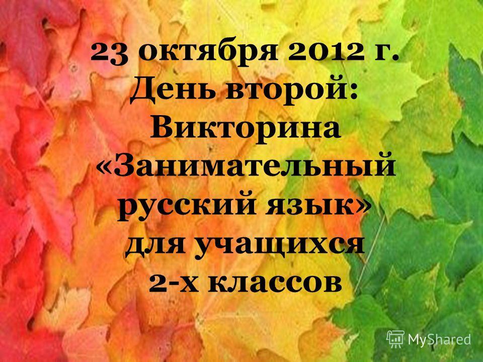 23 октября 2012 г. День второй: Викторина «Занимательный русский язык» для учащихся 2-х классов