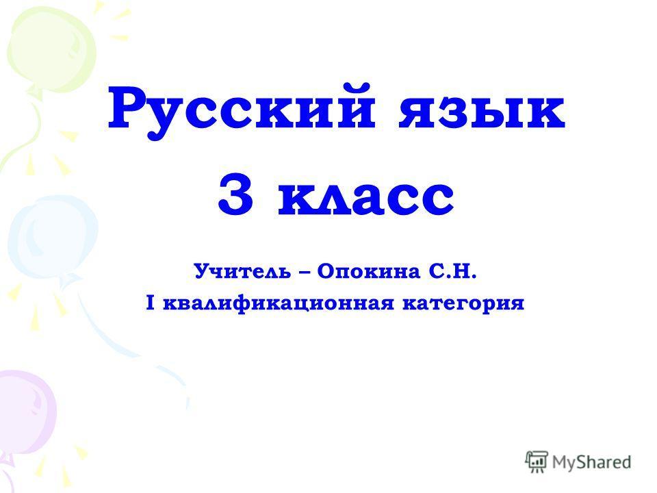 Русский язык 3 класс Учитель – Опокина С.Н. I квалификационная категория