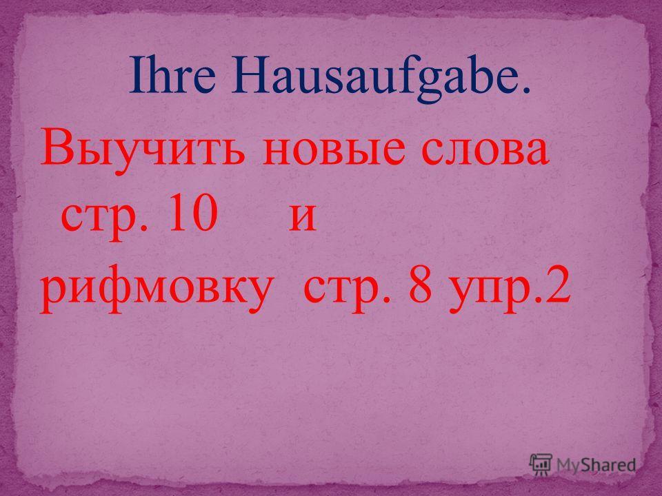 Ihre Hausaufgabe. Выучить новые слова стр. 10 и рифмовку стр. 8 упр.2