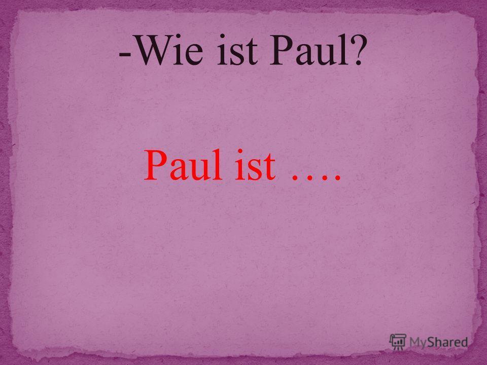 -Wie ist Paul? Paul ist ….