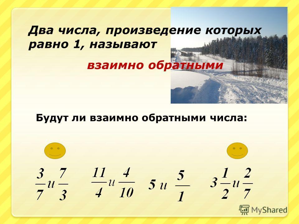 Два числа, произведение которых равно 1, называют взаимно обратными Будут ли взаимно обратными числа: