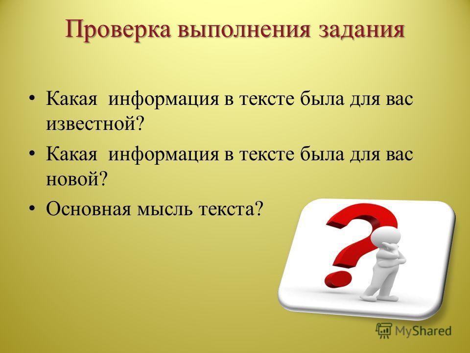 Проверка выполнения задания Какая информация в тексте была для вас известной? Какая информация в тексте была для вас новой? Основная мысль текста?