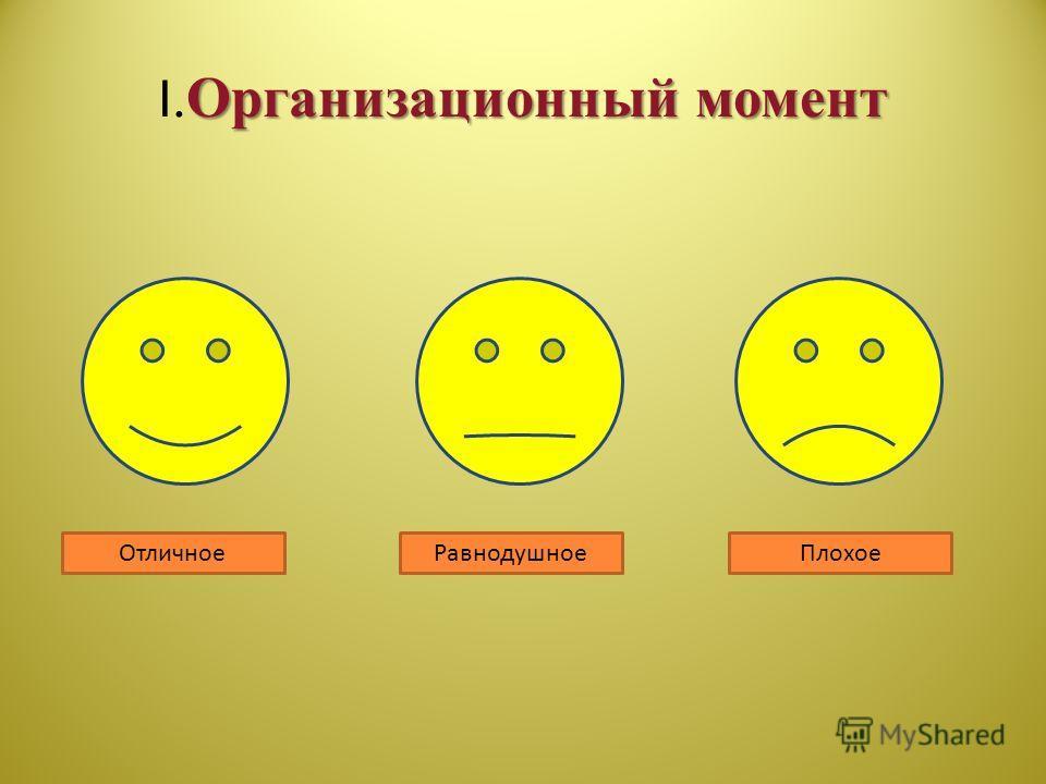 Организационный момент I.Организационный момент ОтличноеРавнодушноеПлохое