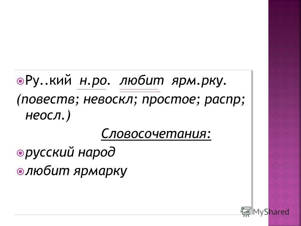 Ру..кий н.ро. любит ярм.рку. (повеств; невоскл; простое; распр; неосл.) Словосочетания: русский народ любит ярмарку Ру..кий н.ро. любит ярм.рку. (повеств; невоскл; простое; распр; неосл.) Словосочетания: русский народ любит ярмарку
