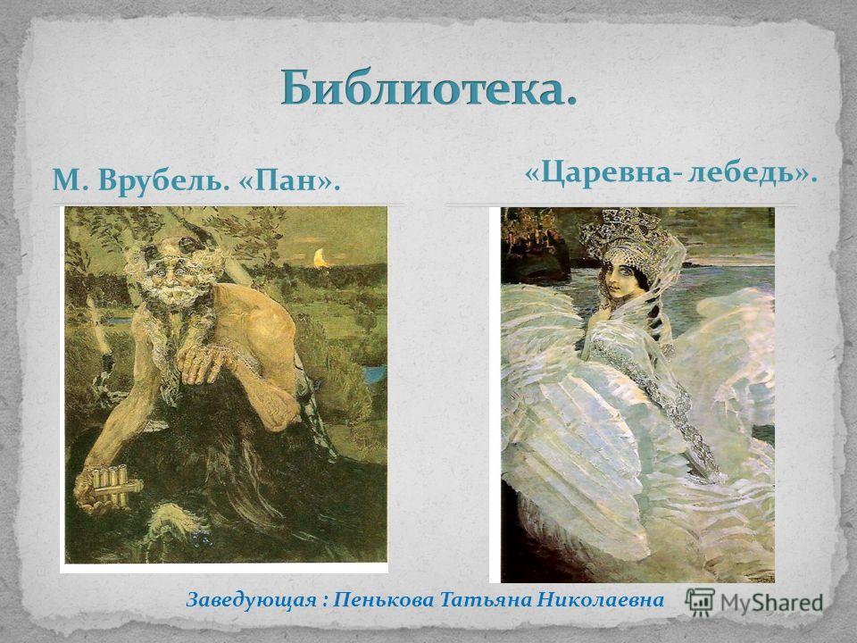 М. Врубель. «Пан». «Царевна- лебедь». Заведующая : Пенькова Татьяна Николаевна