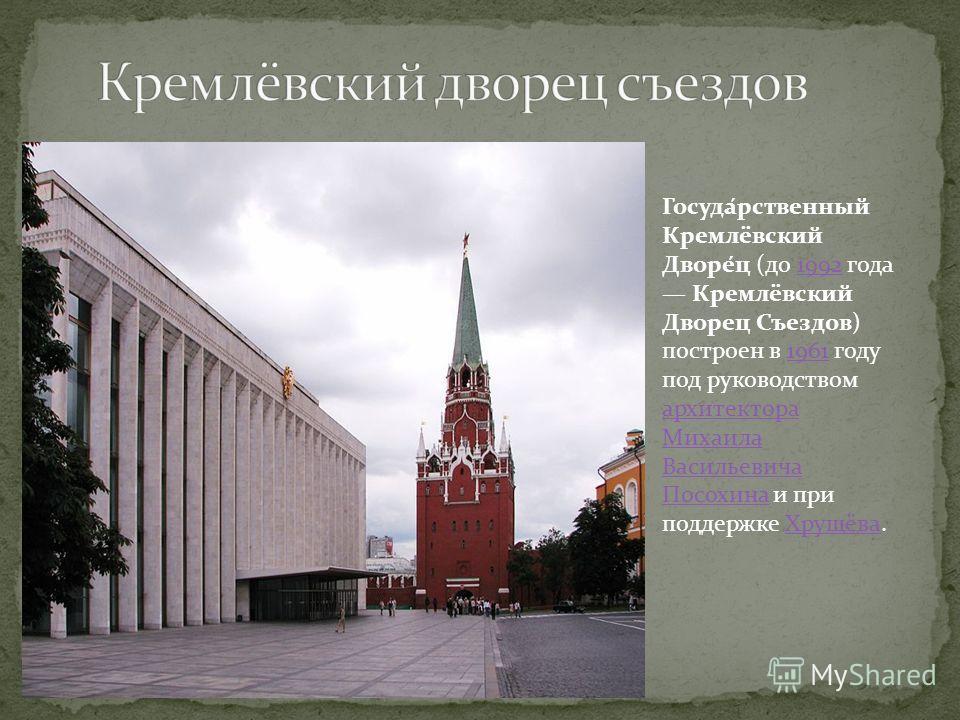 Госуда́рственный Кремлёвский Дворе́ц (до 1992 года Кремлёвский Дворец Съездов) построен в 1961 году под руководством архитектора Михаила Васильевича Посохина и при поддержке Хрущёва.19921961 архитектора Михаила Васильевича ПосохинаХрущёва
